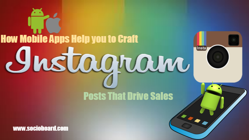 How Mobile Apps Help you to Craft Instagram Posts That Drive Sales?