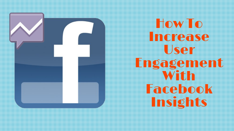 How To Increase User Engagement With Facebook Insights
