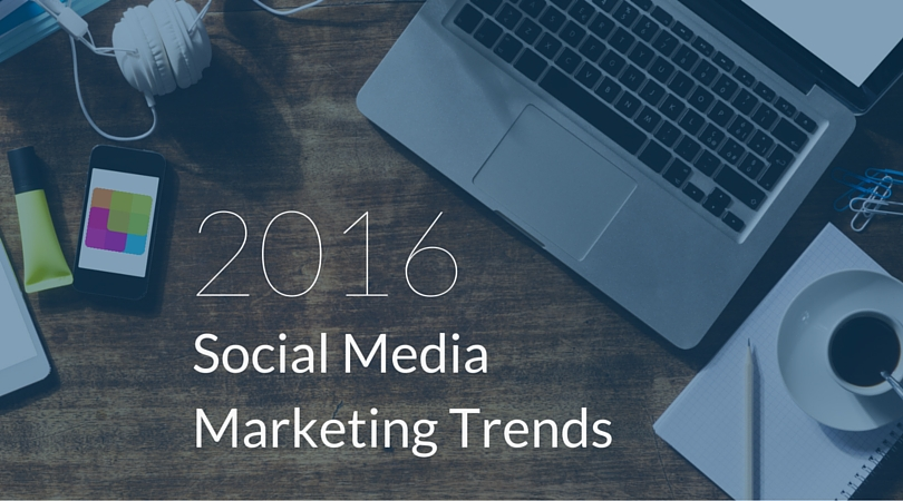 5 Upcoming Trends That Will Change Your Approach to Social Media Marketing in 2016