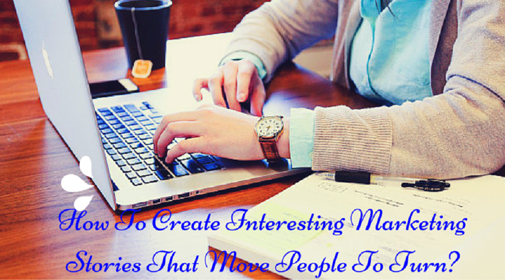 How To Create Interesting Marketing Stories That Move People To Turn?