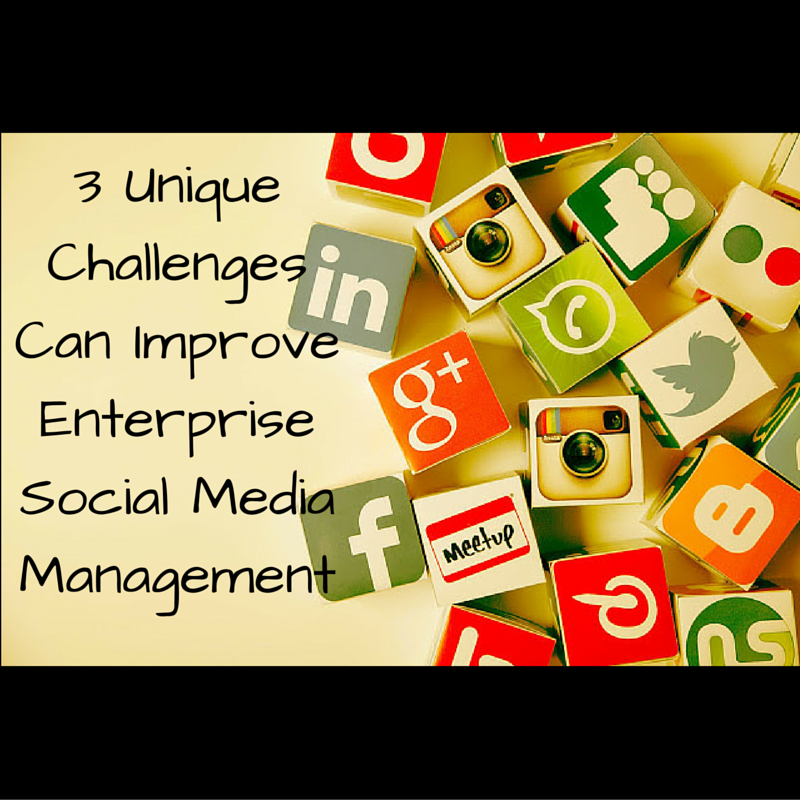 3 Unique Challenges Can Improve Enterprise Social Media Management