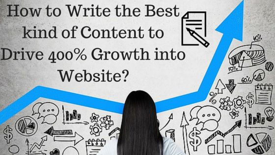 How to Write the Best kind of Content to Drive 400% Growth into Website?