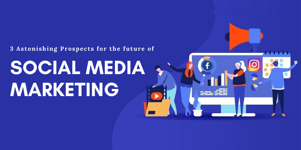3 Astonishing Prospects for the future of social media marketing [2021 & Beyond]