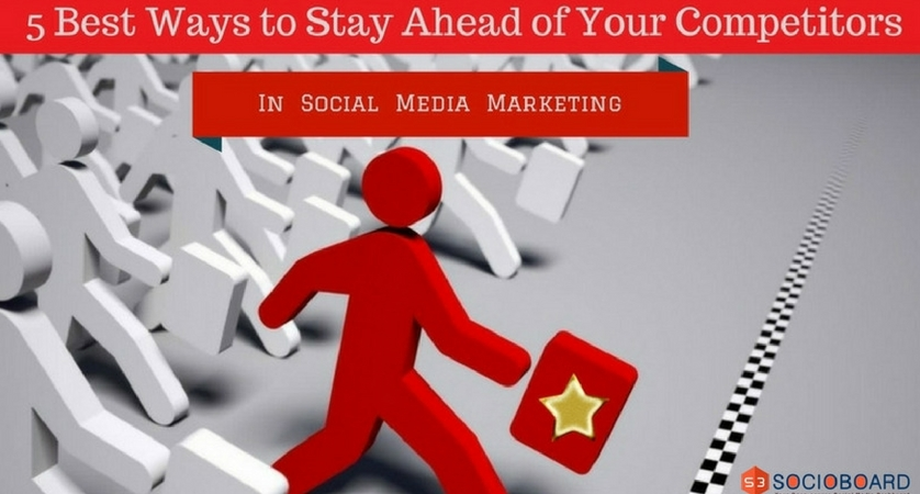 5 Best Ways to Stay Ahead of Your Competitors in Social Media Marketing