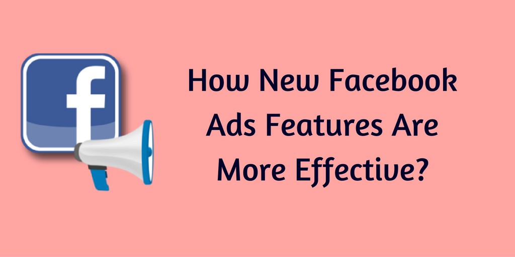 How New Facebook Ads Features Are More Effective?