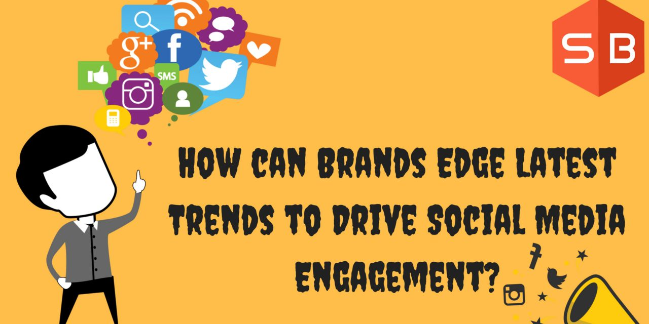 How can Brands Edge Latest Trends to Drive Social Media Engagement?