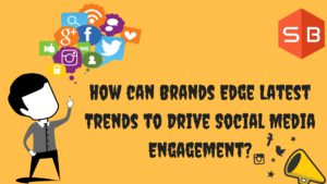 How can Brands Edge Latest Trends to Drive Social Media Engagement-