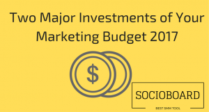 Two Major Investments to be Included in Your Marketing Budget 2017