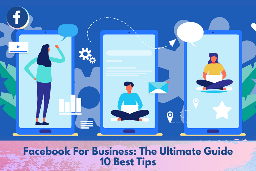 Facebook For Business: The Ultimate Guide   10 Best Tips